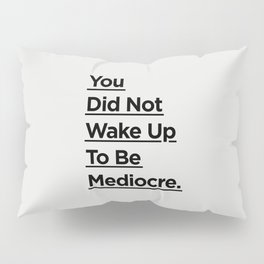 You Did Not Wake Up to Be Mediocre black and white minimalist typography home room wall decor Pillow Sham