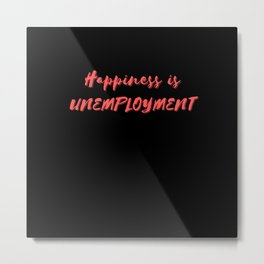 Happiness is Unemployment Metal Print