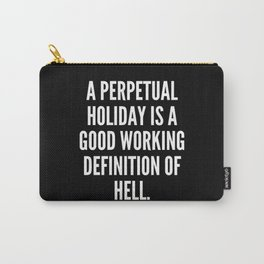 A perpetual holiday is a good working definition of hell Carry-All Pouch