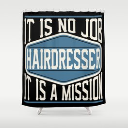 Hairdresser  - It Is No Job, It Is A Mission Shower Curtain