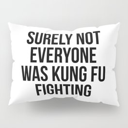 Surely Not Everyone Was Kung Fu Fighting Pillow Sham