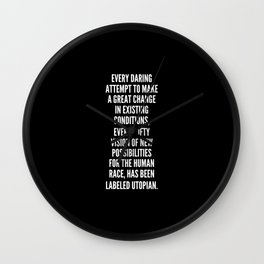 Every daring attempt to make a great change in existing conditions every lofty vision of new possibilities for the human race has been labeled Utopian Wall Clock