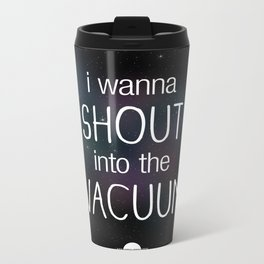 I wanna shout into the vacuum Metal Travel Mug
