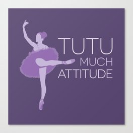Tutu Much Attitude Canvas Print