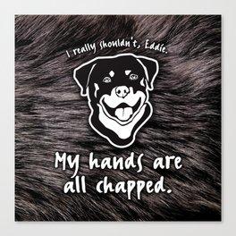 Chapped Hands, Eddie! Canvas Print