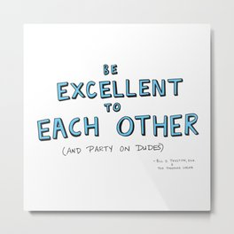 Be Excellent To Each Other Metal Print