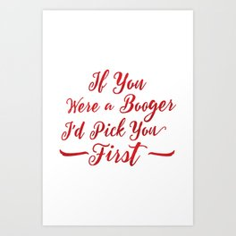 If You Were A Booger, I'd Pick You First Art Print