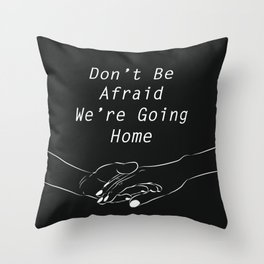 Don't be afraid, We're going home Throw Pillow