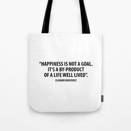 Happiness is not a goal. It's a by-product of a life well lived. Eleanor Roosevelt Tote Bag