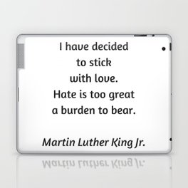 Martin Luther King Inspirational Quote - I have decided to stick with love - hate is too great a bur Laptop & iPad Skin