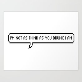 I'm not as think as you drunk I am Art Print