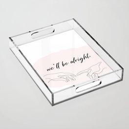 we'll be alright  Acrylic Tray