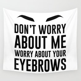 don't worry about me. worry about your eyebrows Wall Tapestry