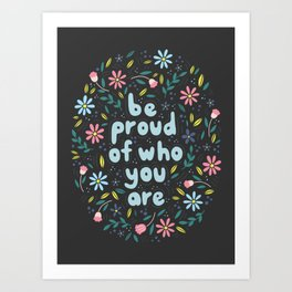 BE PROUD OF WHO YOU ARE - Motivational quotes hand drawn illustration with flowers on dark backgroun Art Print