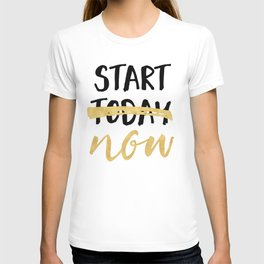 START NOW NOT TODAY - motivational quote T-shirt