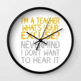 """I'm A Teacher What S Your Excuse Never Mind I Don't Want To Hear It"" tee for naughty teachers!  Wall Clock"