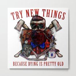 Try new things because dying is pretty old Metal Print