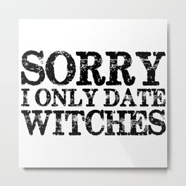 Sorry, I only date witches!  Metal Print