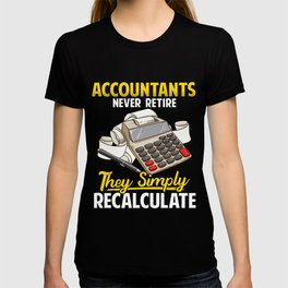 Accountants Never Retire They Simply Recalculate T-shirt