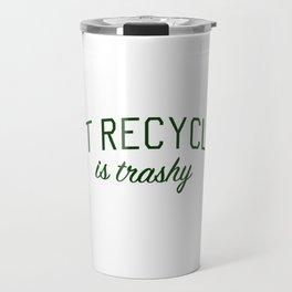 Not Recycling is Trashy - Go Green Travel Mug