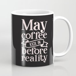 May Coffee Kick In Before Reality, Funny, Quote Coffee Mug