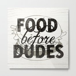 Food Before Dudes Metal Print