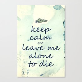 Keep Calm And Leave Me Alone To Die Canvas Print
