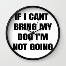 If I Can't Bring My Dog, I'm Not Going Wall Clock
