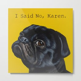 Black Pug - I Said No, Karen  Metal Print