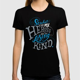 So What if all my Heroes are the Losing Kind T-shirt