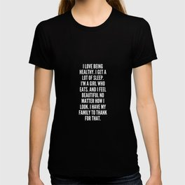 I love being healthy I get a lot of sleep I m a girl who eats And I feel beautiful no matter how I look I have my family to thank for that T-shirt