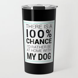 There is a 100% Chance I'd Rather be at Home with My Dog Travel Mug