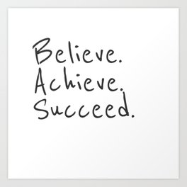 BELIEVE.  ACHIEVE.  SUCCEED.  Motivate Quote / Motivational Inspirational Message / Empower Fearless Art Print
