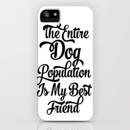 The Entire Dog Population is my Best Friend iPhone Case