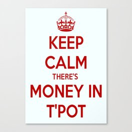 Keep Calm There's Money In T'Pot Canvas Print