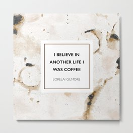 I believe in another life I was coffee -Lorelai Gilmore Metal Print