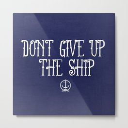 DON'T GIVE UP THE SHIP Metal Print