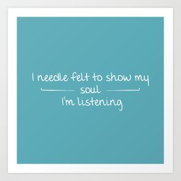 I Needle Felt To Show My Soul I'm Listening Art Print