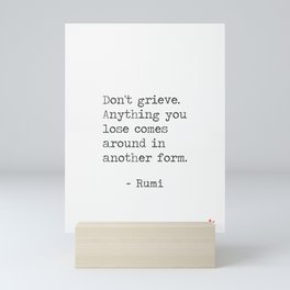 Don't grieve. Anything you lose comes around in another form Mini Art Print