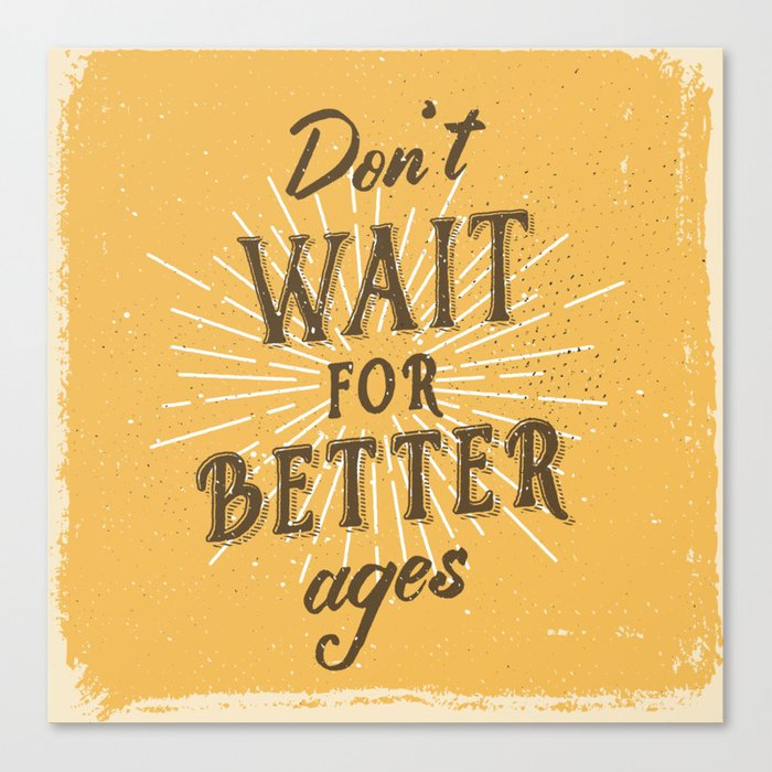Don't wait for better ages Canvas Print