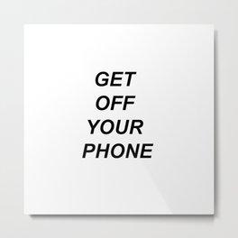 Get Off Your Phone Metal Print