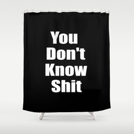 You dont know shit funny quote. Shower Curtain