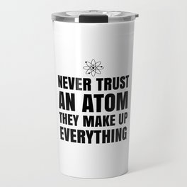 NEVER TRUST AN ATOM THEY MAKE UP EVERYTHING Travel Mug