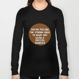 Feeling the Urge to Make Out with Social Worker T-Shirt Long Sleeve T-shirt