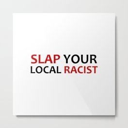 Slap Your Local Racist Metal Print