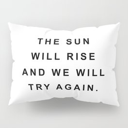 The sun will rise and we will try again Pillow Sham