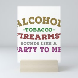 Alcohol Tobacco Firearms Sounds Like A Party To Me Mini Art Print