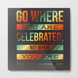 Go Where you are Celebrated 2 Metal Print