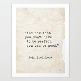 And now that you don't have to be perfect, you can be good. Steinbeck quote Art Print