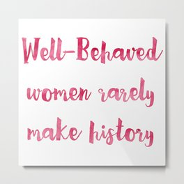 Well-Behaved Women Rarely Make History Metal Print